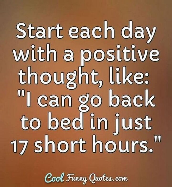 """""""Start each day with a positive thought, like: """"I can go back to bed in just 17 short hours.""""."""""""
