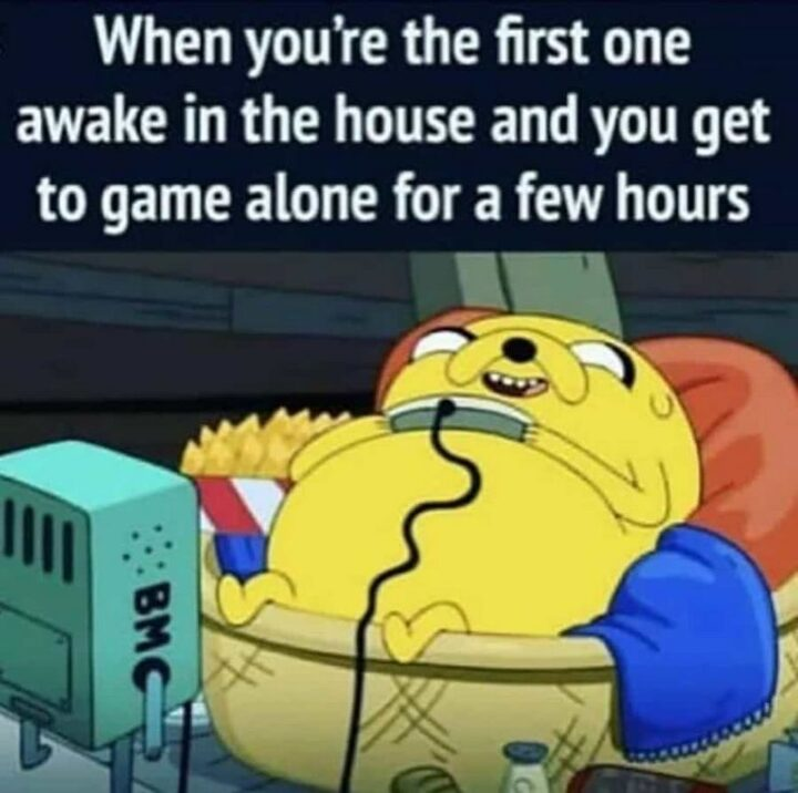 """""""When you're the first one awake in the house and you get to game alone for a few hours."""""""
