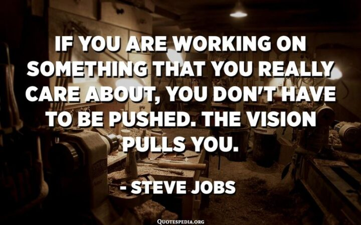 """41 Motivational Quotes For Students to Inspire Success - """"If you are working on something that you really care about, you don't have to be pushed. The vision pulls you."""" - Steve Jobs"""