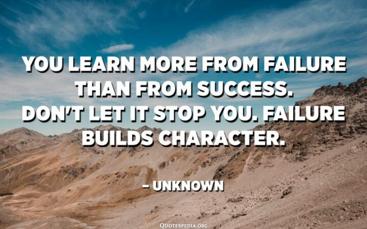 """""""You learn more from failure than from success. Don't let it stop you. Failure builds character."""" - Unknown"""
