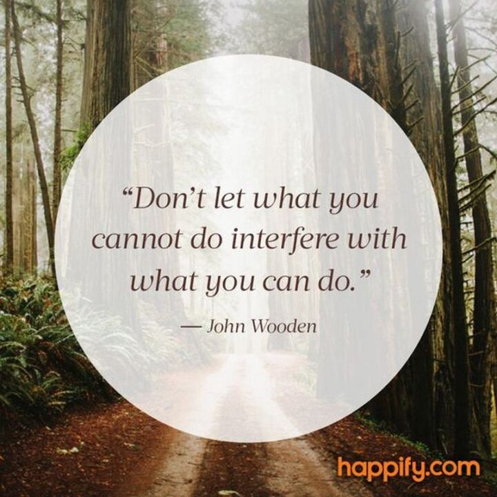 """""""Don't let what you cannot do interfere with what you can do."""" - John Wooden"""