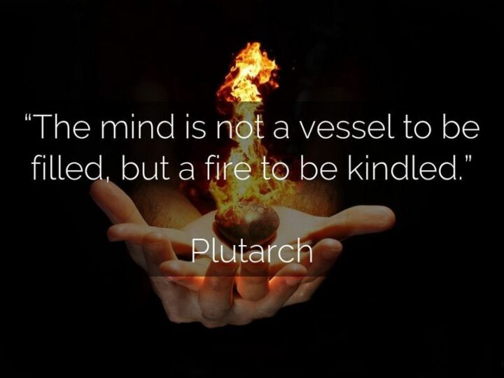 """""""The mind is not a vessel to be filled but a fire to be ignited."""" - Plutarch"""