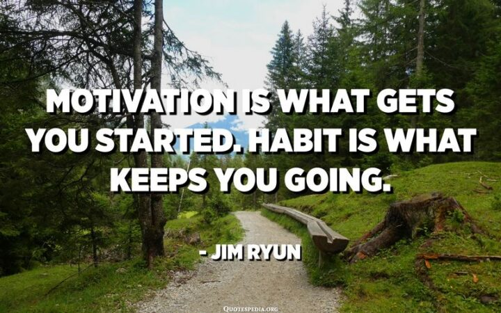 """""""Motivation is what gets you started. Habit is what keeps you going."""" - Jim Ryun"""