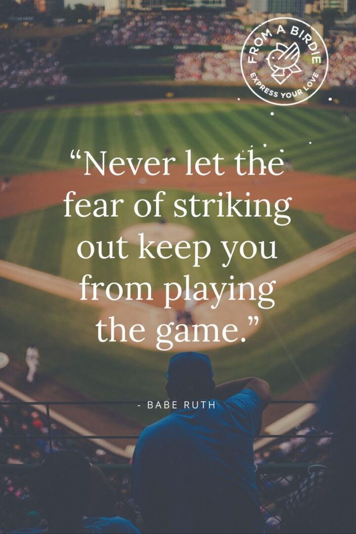 """""""Never let the fear of striking out stop you from playing the game."""" - Babe Ruth"""