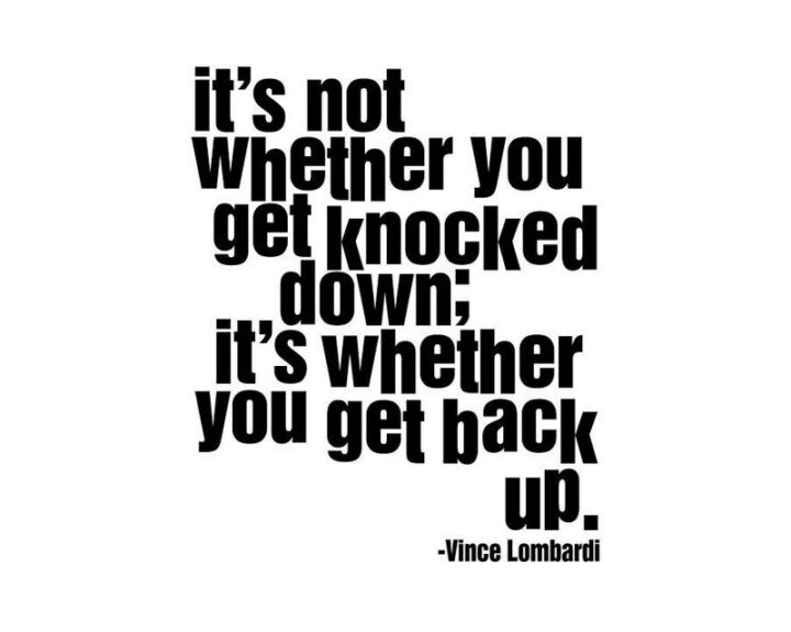 """""""It's not whether you get knocked down, it's whether you get up."""" - Vince Lombardi"""
