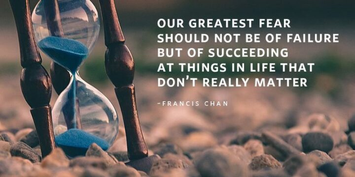 """""""Our greatest fear should not be of failure, but of succeeding at things in life that don't really matter."""" - Francis Chan"""