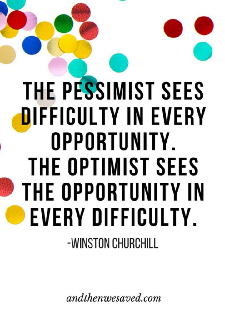 """""""The pessimist sees difficulty in every opportunity. The optimist sees opportunity in every difficulty."""" - Winston Churchill"""
