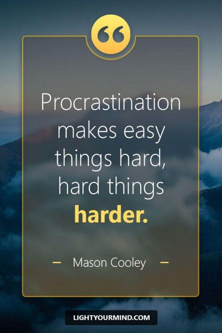 """Procrastination makes easy things hard and hard things harder."" - Mason Cooley"