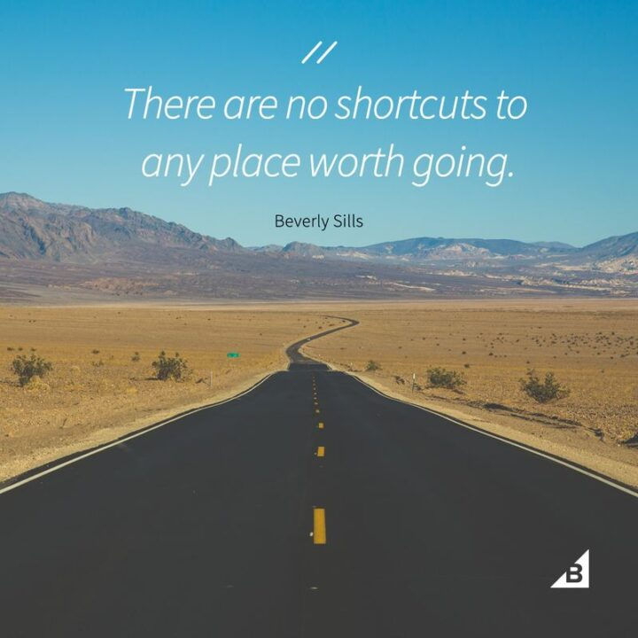 """""""There are no shortcuts to any place worth going."""" - Beverly Stills"""