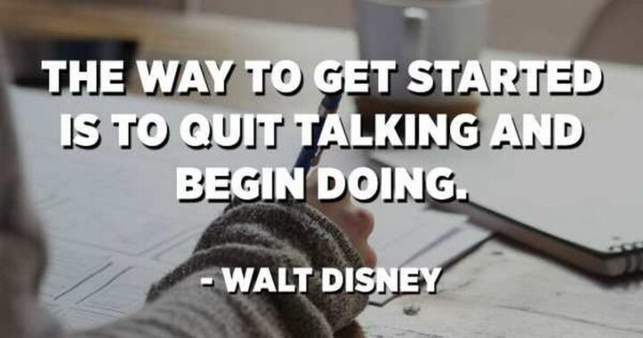 """""""The way to get started is to quit talking and begin doing."""" - Walt Disney"""