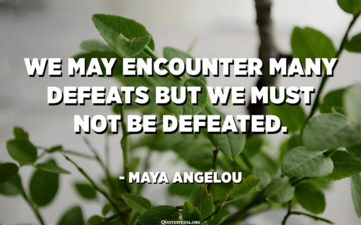 """""""We may encounter many defeats but we must not be defeated."""" - Maya Angelou"""