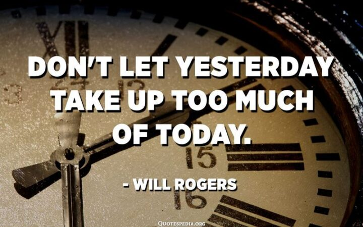 """""""Don't let yesterday take up too much of today."""" - Will Rogers"""