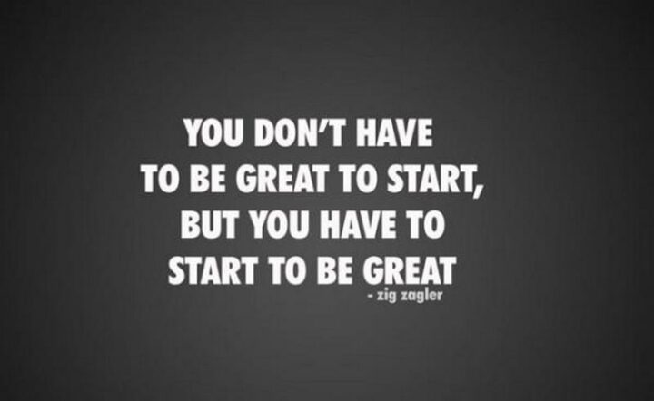 """""""You don't have to be great to start, but you have to start to be great."""" - Zig Ziglar"""
