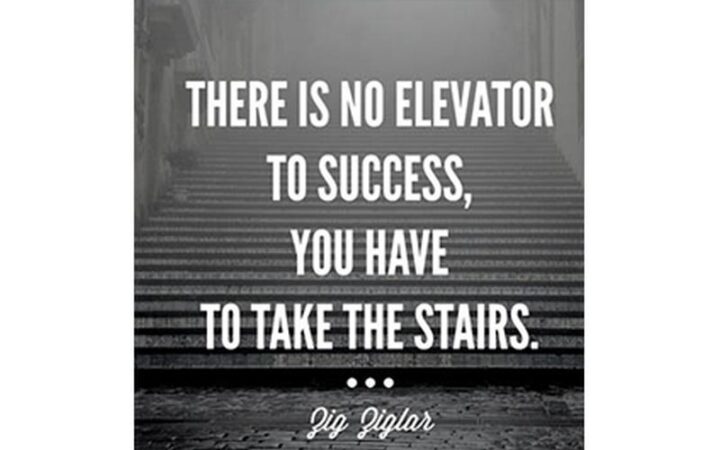 """""""There is no elevator to success. You have to take the stairs."""" - Zig Ziglar"""