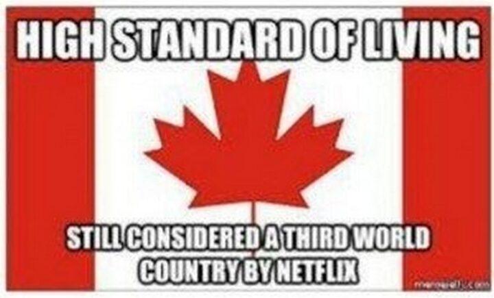 """High standard of living. Still considered a third world country by Netflix."""