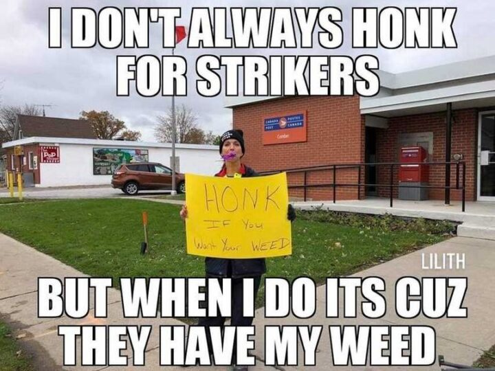 """""""I don't always honk for strikers but when I do it's cuz they have my weed. Honk if you want your weed."""""""