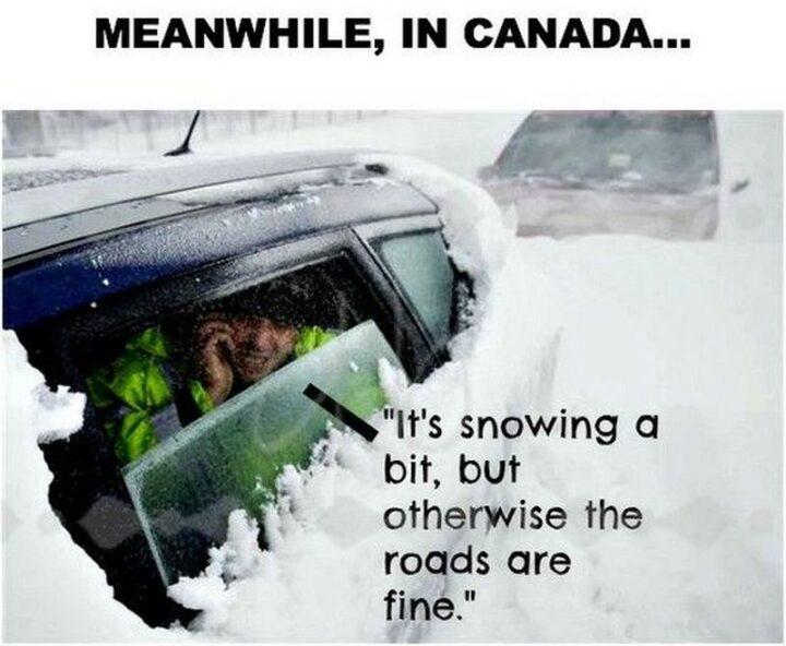 """""""Meanwhile in Canada...It's snowing a bit but otherwise, the roads are fine."""""""