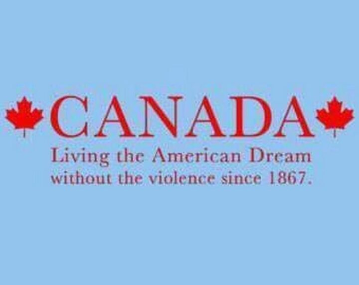 """""""Canada: Living the American Dream without the violence since 1867."""""""
