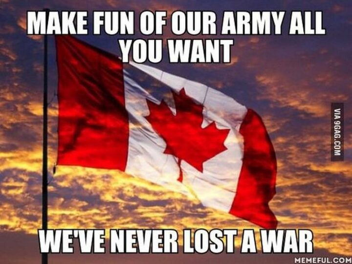 """""""Make fun of our army all you want. We've never lost a war."""""""