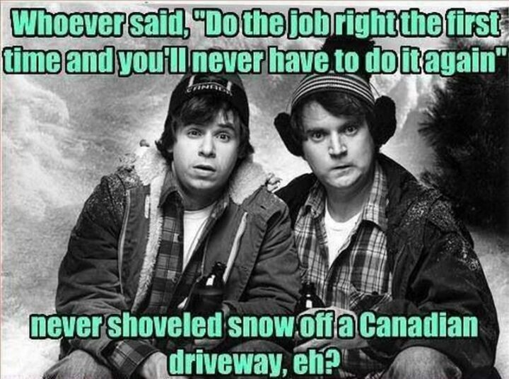 """""""Whoever said, """"Do the job right the first time and you'll never have to do it again"""" never shoveled snow off a Canadian driveway, eh?"""""""
