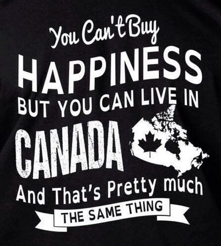 """""""You can't buy happiness but you can live in Canada and that's pretty much the same thing."""""""