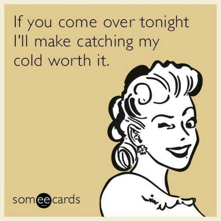 """71 Flirting Memes - """"If you come over tonight I'll make catching my cold worth it."""""""