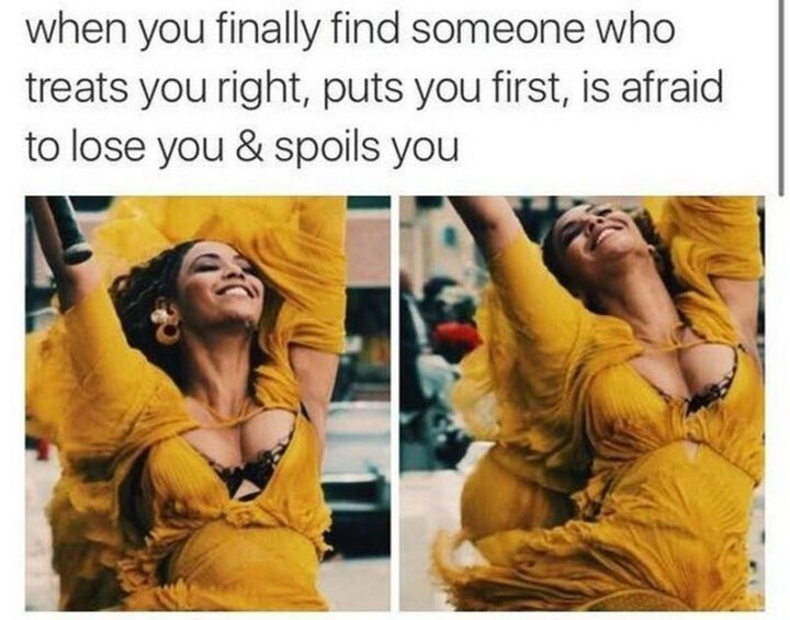"""71 Flirting Memes - """"When you finally find someone who treats you right, puts you first, is afraid to lose you and spoils you."""""""