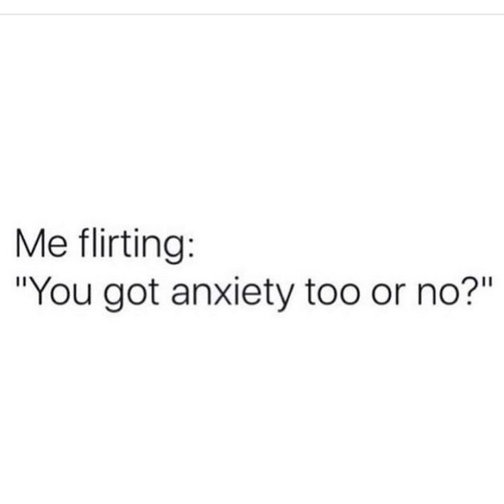 """""""Me flirting: You got anxiety too or no?"""""""