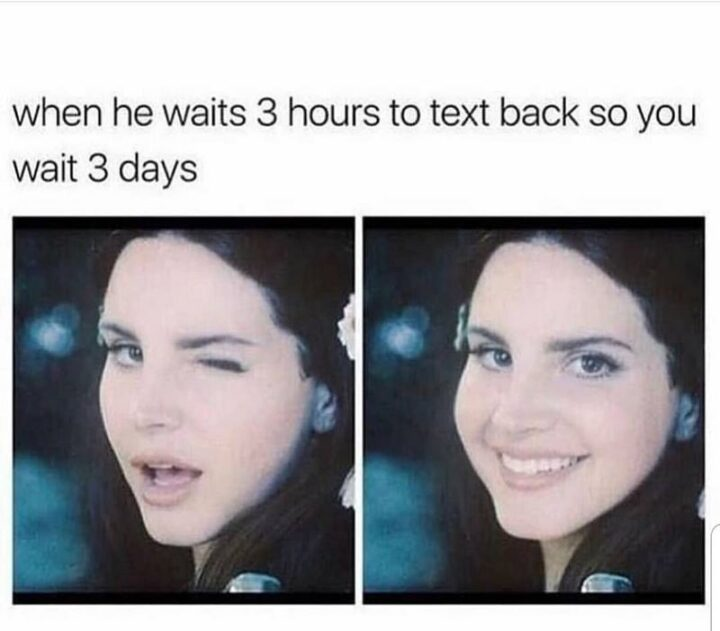 """""""When he waits 3 hours to text you back so you wait 3 days."""""""
