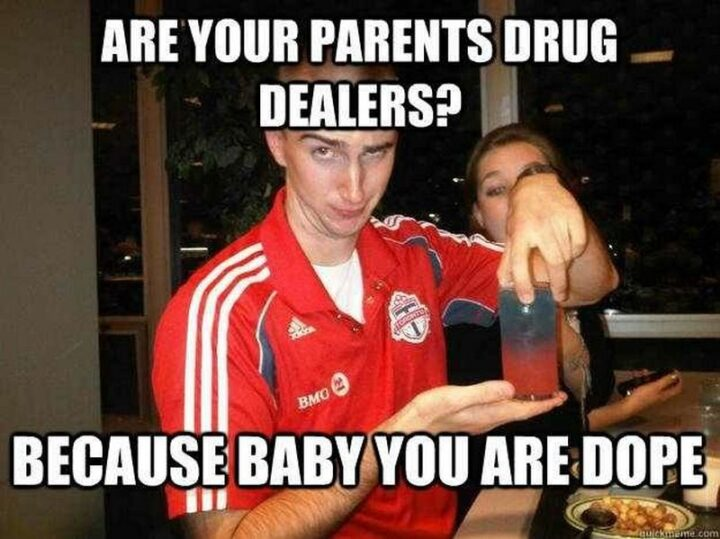 """""""Are your parents drug dealers? Because baby you are dope."""""""