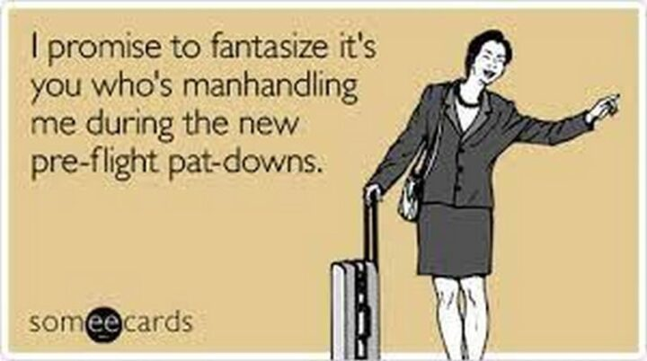 """""""I promise to fantasize it's you who's manhandling me during the new pre-flight pat-downs."""""""
