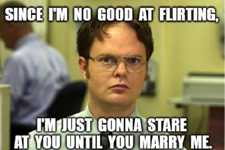 """""""Since I'm no good at flirting, I'm just gonna stare at you until you marry me."""""""