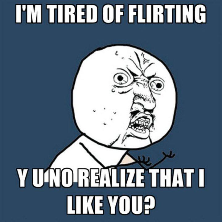 """I'm tired of flirting. Y u no realize that I like you?"""
