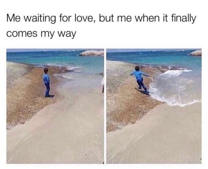 """""""Me waiting for love, but me when it finally comes my way."""""""