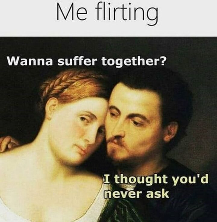 """""""Me flirting: Wanna suffer together? I thought you'd never ask."""""""