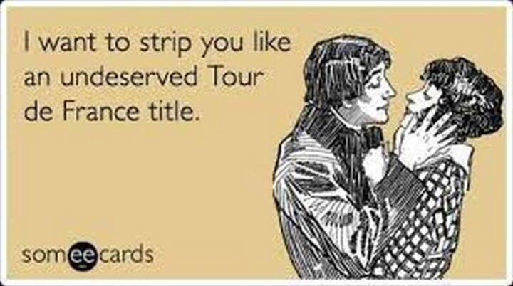 """""""I want to strip you like an undeserved Tour de France title."""""""