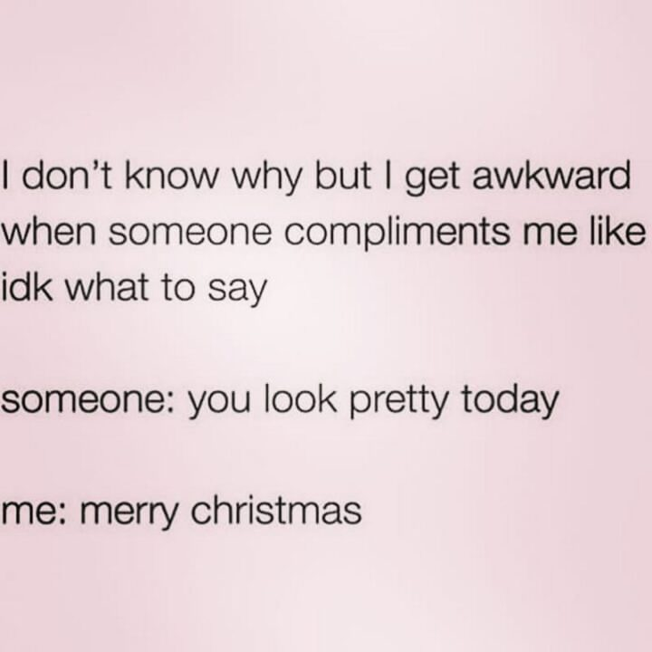 """""""I don't know why buy I get awkward when someone compliments me like I don't know what to say. Someone: You look pretty today. Me: Merry Christmas."""""""