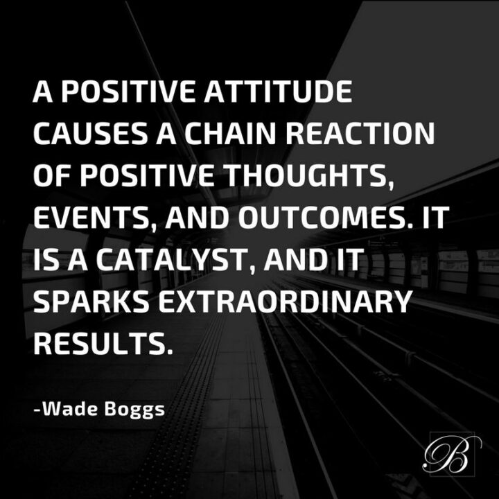 """57 Good Vibes Quotes - """"A positive attitude causes a chain reaction of positive thoughts, events, and outcomes. It is a catalyst, and it sparks extraordinary results."""" - Wade Boggs"""
