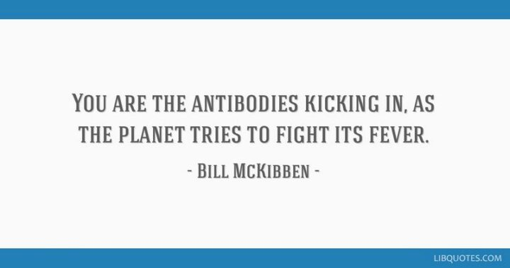 """57 Good Vibes Quotes - """"You are the antibodies kicking in as the planet fights its fever."""" - Bill Mckibben"""