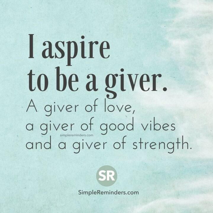 """""""I aspire to be a giver. A giver of love, a giver of good vibes, and a giver of strength."""""""