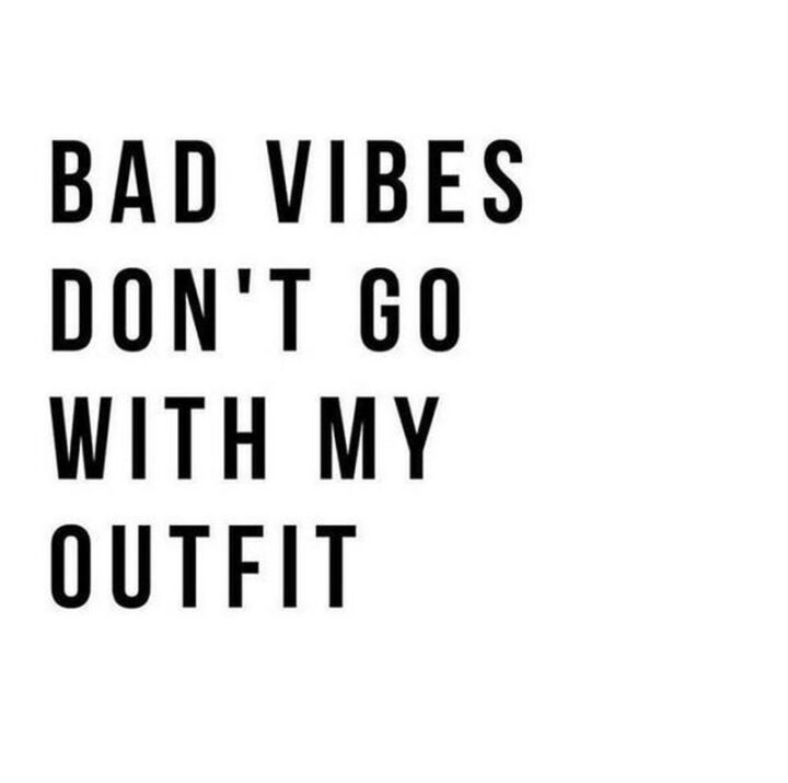 """""""Bad vibes don't go with my outfit."""""""