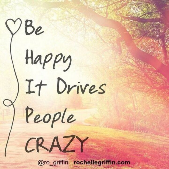 """57 Good Vibes Quotes - """"Be happy, it drives people crazy."""""""