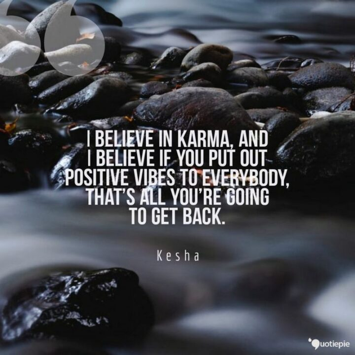 """""""I believe in karma, and I believe if you put out positive vibes to everybody, that's all you're going to get back."""" - Kesha"""