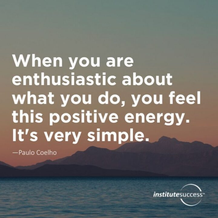 """""""When you are enthusiastic about what you do, you feel this positive energy. It's very simple."""" - Paulo Coelho"""