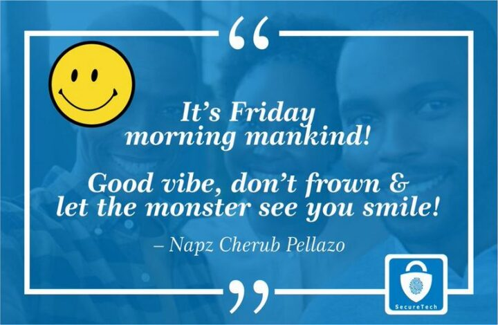 """""""It's Friday morning mankind! Good vibe, don't frown, and let the monster see you smile!"""""""