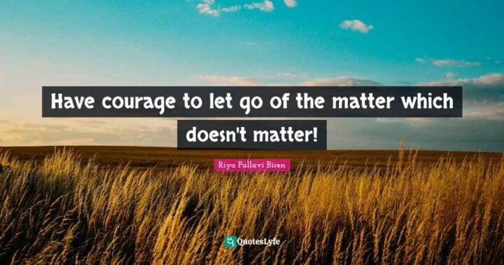 """""""Have the courage to let go of the matter which doesn't matter!"""" - Riya Pallavi Biren"""