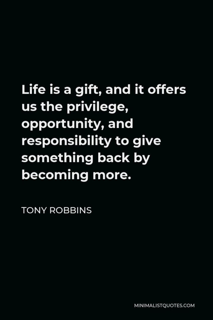 """""""Life is a gift. And it offers us the privilege, opportunity, and responsibility to give something back by becoming more."""" - Tony Robbins"""