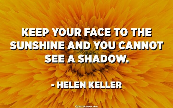 """""""Keep your face to the sunshine and you cannot see a shadow."""" - Helen Keller"""