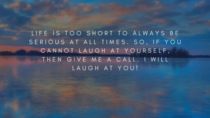 """""""Life is too short to always be serious at all times. So, if you cannot laugh at yourself, then give me a call. I will laugh at you!"""""""