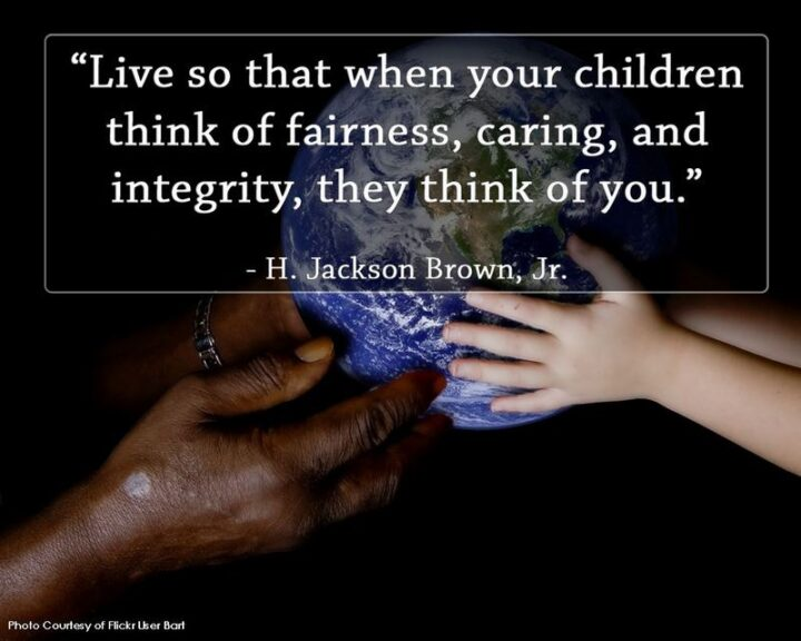 """""""Live so that when your children think of fairness, caring, and integrity, they think of you."""" - H. Jackson Brown, Jr."""